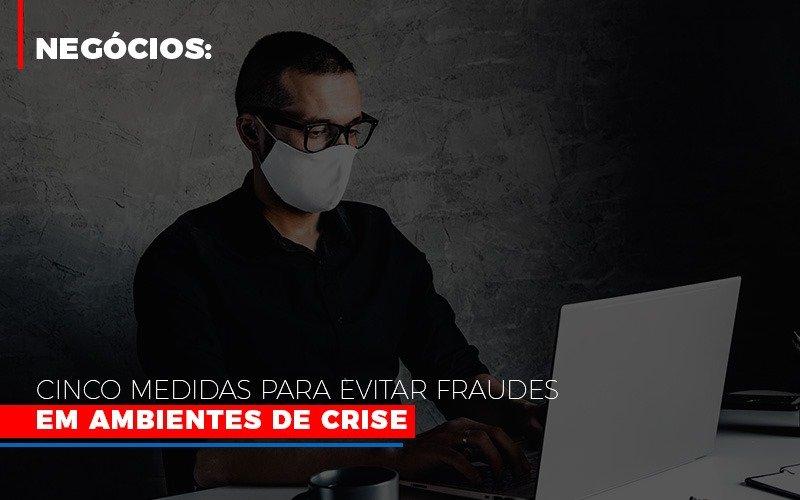 Negocios-cinco-medidas-para-evitar-fraudes-em-ambientes-de-crise