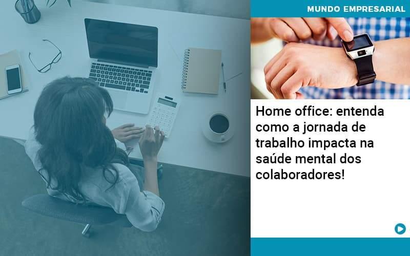 Home Office: Entenda Como A Jornada De Trabalho Impacta Na Saúde Mental Dos Colaboradores!